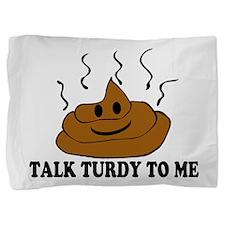 Talk Turdy To Me Pillow Sham