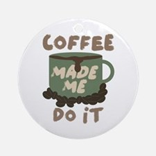 Coffee made me Do it Round Ornament