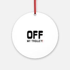 OFF MY TROLLEY! Round Ornament