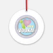 I Love My Vodka Round Ornament