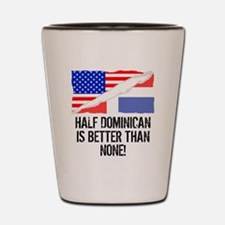 Half Dominican Is Better Than None Shot Glass