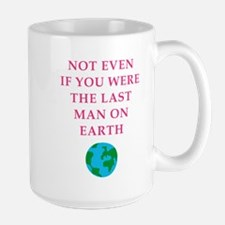 not even if you were the last man on earth Mugs