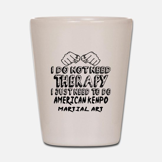 I Just Need To Do American Kenpo Shot Glass