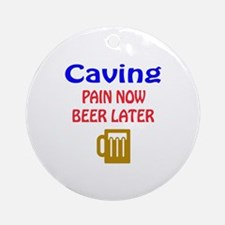 Caving Pain now Beer later Round Ornament