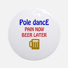 Pole dance Pain now Beer later Round Ornament