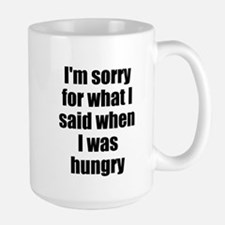 Im sorry for what I said when I was hungry Mugs