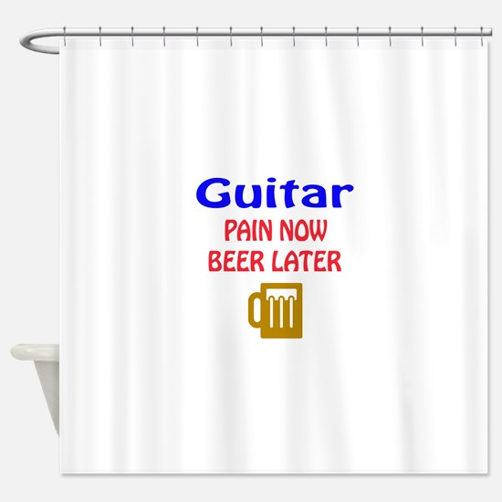 guitar Pain now Beer later Shower Curtain