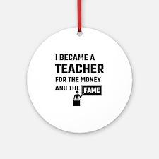 I Became A Teacher For The Money An Round Ornament