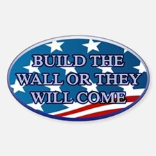 BUILD THE WALL OR THEY WILL COME Sticker (Oval)