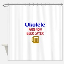 Ukulele Pain now Beer later Shower Curtain