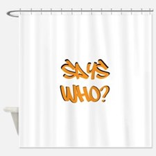 Says Who? Shower Curtain