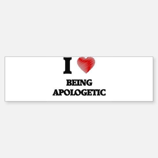 I Love BEING APOLOGETIC Bumper Bumper Bumper Sticker
