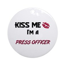Kiss Me I'm a PRESS OFFICER Ornament (Round)