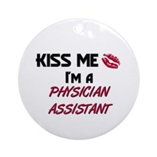 Kiss Me I'm a PHYSICIAN ASSISTANT Ornament (Round)