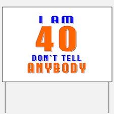 I am 40 don't tell anybody Yard Sign