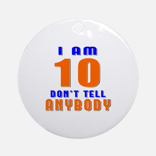 I Am 10 Don't Tell Anybody Round Ornament