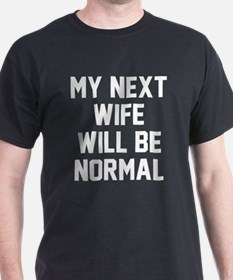 My next wife will be normal T-Shirt