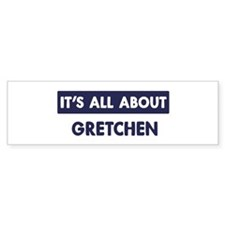 All about GRETCHEN Bumper Bumper Sticker