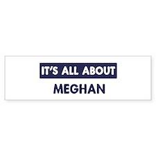 All about MEGHAN Bumper Bumper Sticker