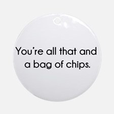 You're All That And A Bag of Chips Round Ornament