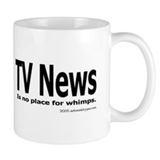 TV News is no place for whimps. Small Mug
