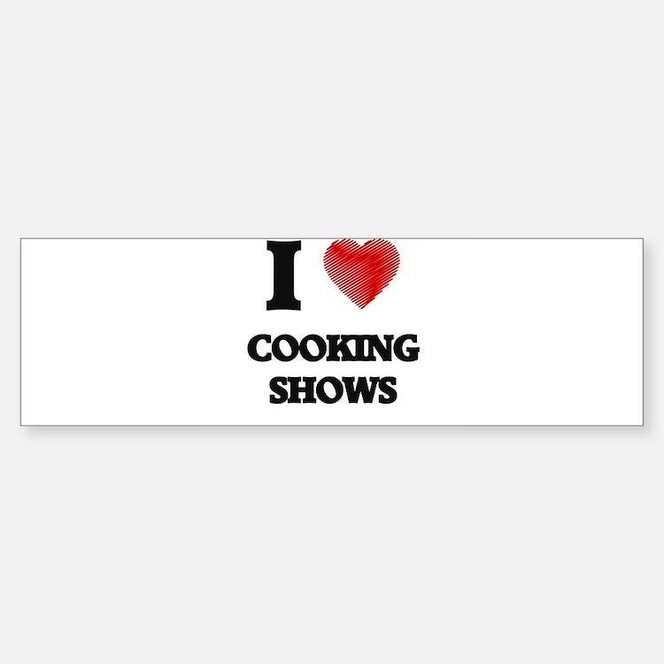 I love Cooking Shows Bumper Bumper Bumper Sticker