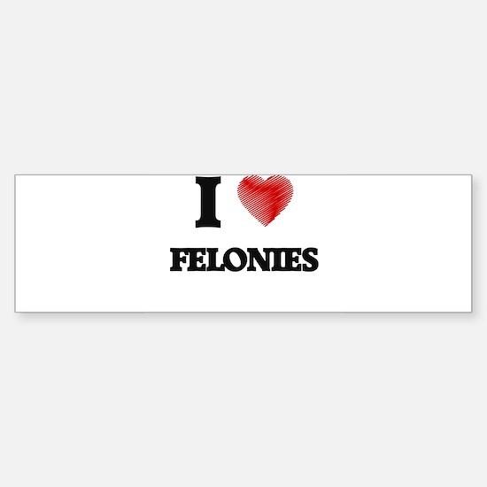I love Felonies Bumper Bumper Bumper Sticker