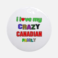I love my crazy Canadian family Round Ornament