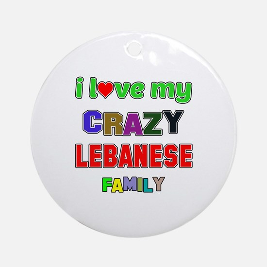 I love my crazy Lebanese family Round Ornament