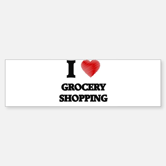 I love Grocery Shopping Bumper Bumper Bumper Sticker