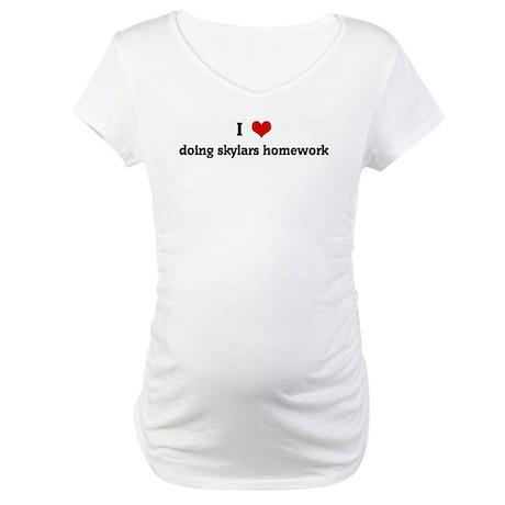 I Love doing skylars homework Maternity T-Shirt
