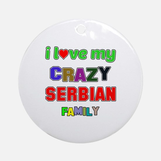 I love my crazy Serbian family Round Ornament