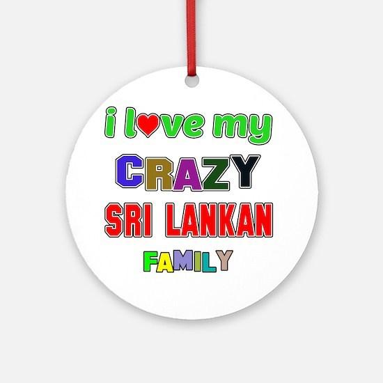 I love my crazy Sri Lankan family Round Ornament