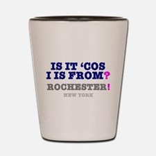 IS IT COS I IS FROM ROCHESTER - NEW YOR Shot Glass