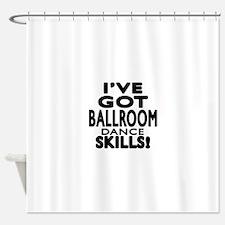 I Have Got Ballroom Dance Skills Shower Curtain