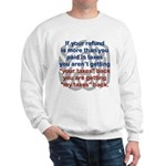 IF YOUR REFUND IS MORE THAN YOU PAID... Sweatshirt