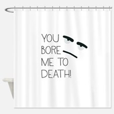 You bore me! Shower Curtain