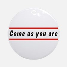 Come as you are Round Ornament