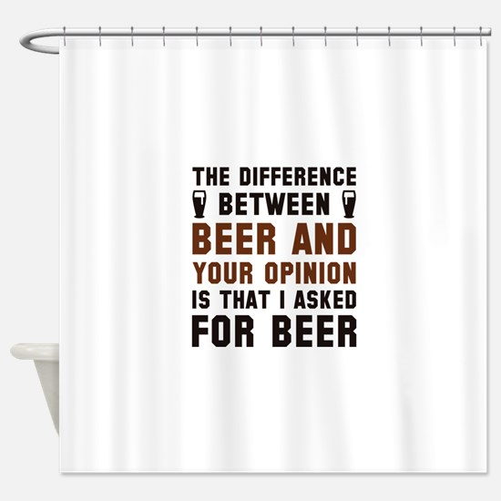 Beer And Your Opinion Shower Curtain