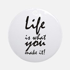 Life is what you make it Round Ornament