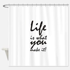 Life is what you make it Shower Curtain