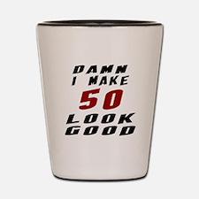 Damn I Make 50 Look Good Shot Glass