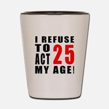 I Refuse 25 Birthday Designs Shot Glass