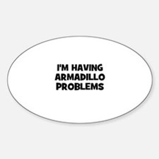 I'm having armadillo problems Oval Decal