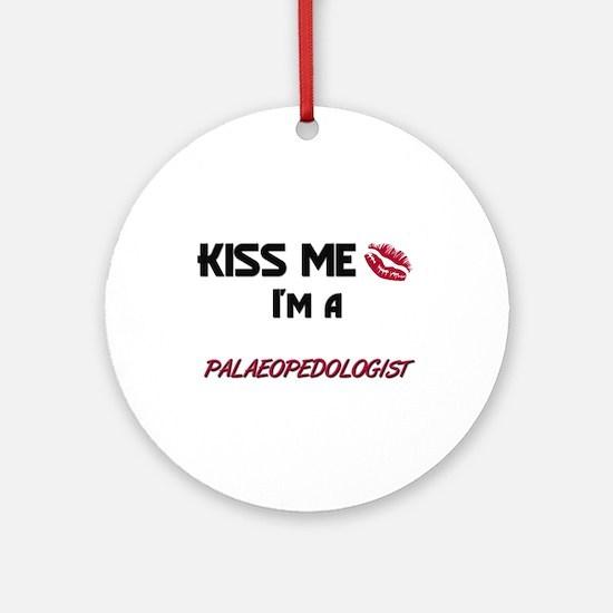 Kiss Me I'm a PALAEOPEDOLOGIST Ornament (Round)
