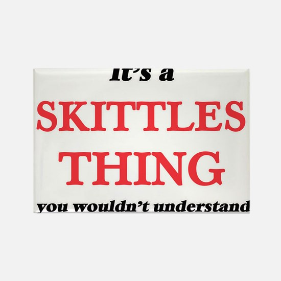 It's a Skittles thing, you wouldn' Magnets