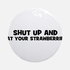 shut up and eat your strawber Ornament (Round)