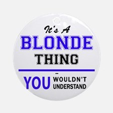 BLONDE thing, you wouldn't understa Round Ornament