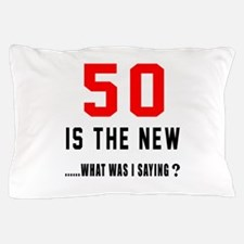 50 Is The New What Was I Saying ? Pillow Case