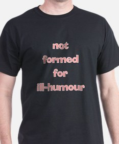 Not Formed for Ill-Humour T-Shirt